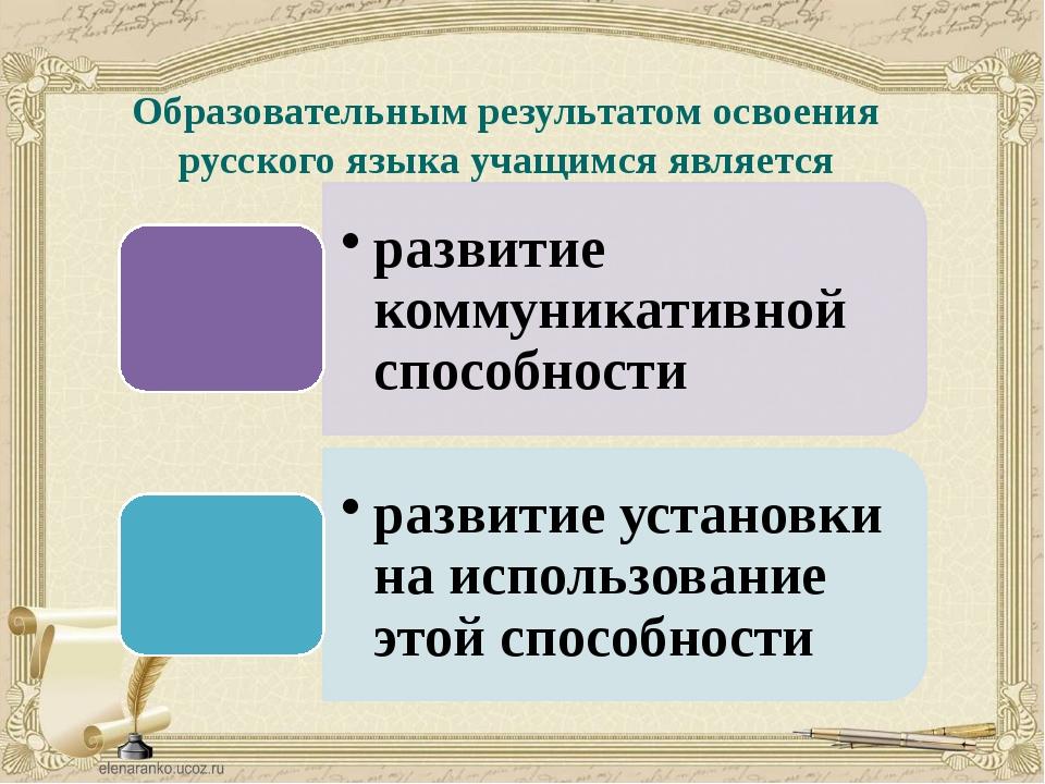 Образовательным результатом освоения русского языка учащимся является