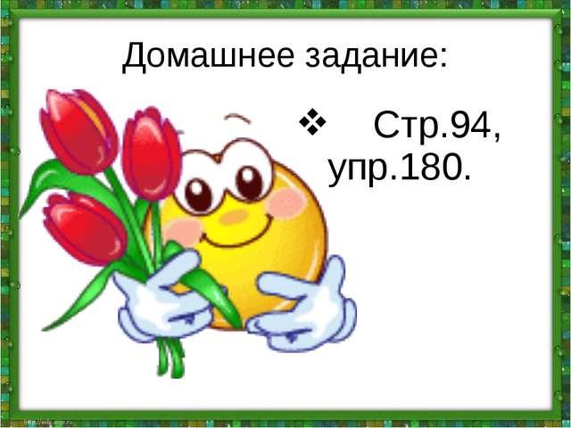 Домашнее задание: Стр.94, упр.180.