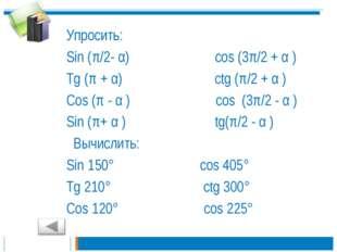 Упросить: Sin (π/2- α) cos (3π/2 + α ) Tg (π + α) ctg (π/2 + α ) Cos (π - α )