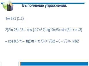Выполнение упражнений. № 671 (1,2) 2)Sin 25π/ 3 – cos (-17π/ 2)–tg10π/3= sin