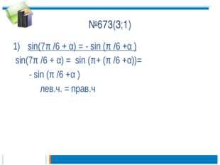 №673(3;1) sin(7π /6 + α) = - sin (π /6 +α ) sin(7π /6 + α) = sin (π+ (π /6 +α