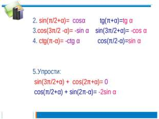 2. sin(π/2+α)= cosα tg(π+α)=tg α 3.cos(3π/2 -α)= -sin α sin(3π/2+α)= -cos α 4