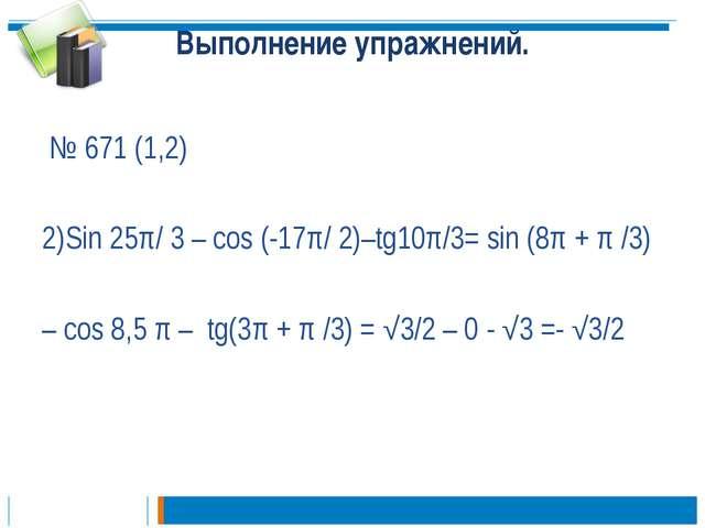 Выполнение упражнений. № 671 (1,2) 2)Sin 25π/ 3 – cos (-17π/ 2)–tg10π/3= sin...