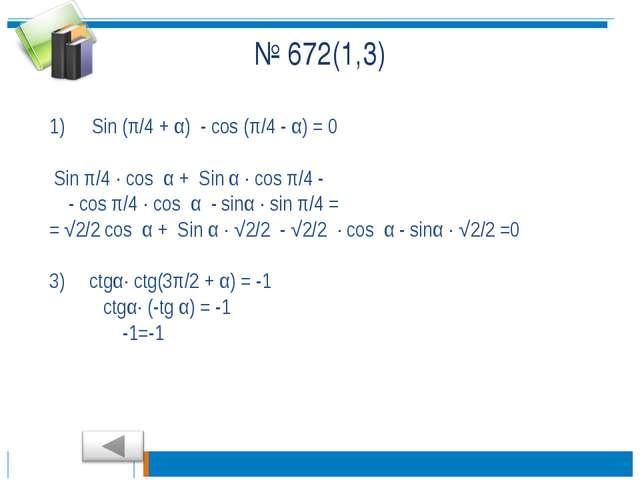 № 672(1,3) Sin (π/4 + α) - cos (π/4 - α) = 0 Sin π/4 · cos α + Sin α · cos π/...
