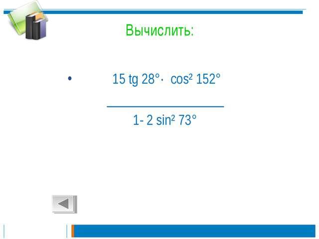 Вычислить: 15 tg 28°· cos² 152° __________________ 1- 2 sin² 73°