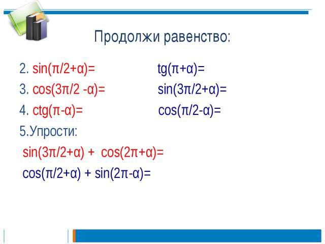 Продолжи равенство: 2. sin(π/2+α)= tg(π+α)= 3. cos(3π/2 -α)= sin(3π/2+α)= 4....