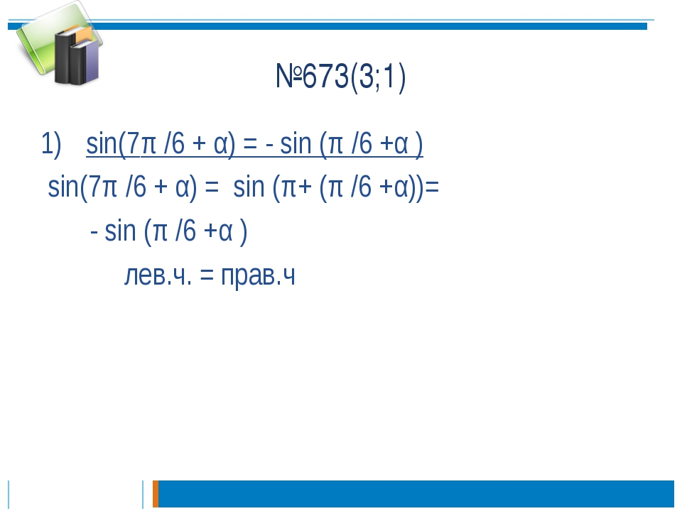 №673(3;1) sin(7π /6 + α) = - sin (π /6 +α ) sin(7π /6 + α) = sin (π+ (π /6 +α...