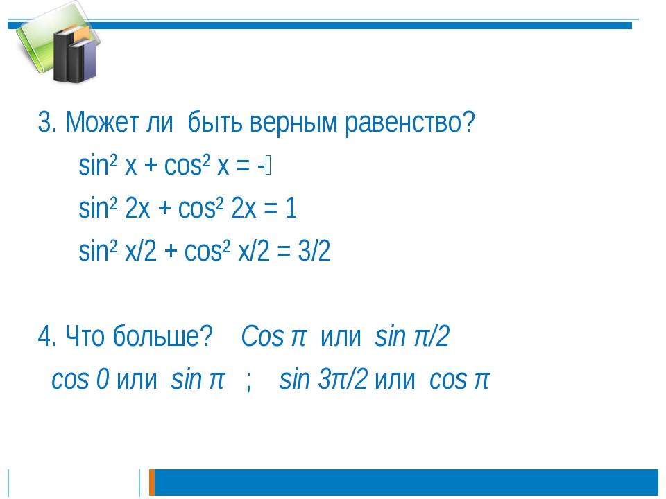 3. Может ли быть верным равенство? sin² x + cos² x = -⅓ sin² 2x + cos² 2x = 1...