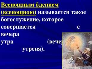 Всенощным бдением (всенощною) называется такое богослужение, которое совершае