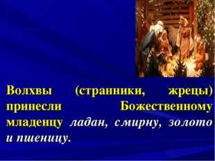 Волхвы (странники, жрецы) принесли Божественному младенцу ладан, смирну, золо