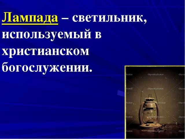 Лампада – светильник, используемый в христианском богослужении.