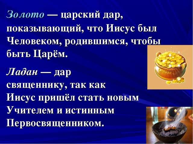 Золото— царский дар, показывающий, что Иисус был Человеком, родившимся, чтоб...