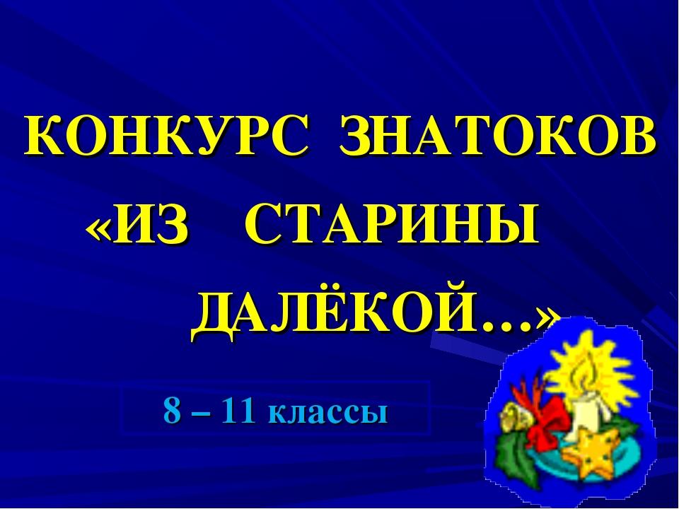 КОНКУРС ЗНАТОКОВ «ИЗ СТАРИНЫ ДАЛЁКОЙ…» 8 – 11 классы