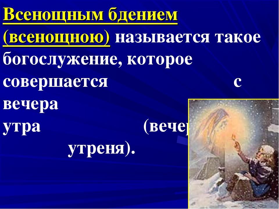 Всенощным бдением (всенощною) называется такое богослужение, которое совершае...