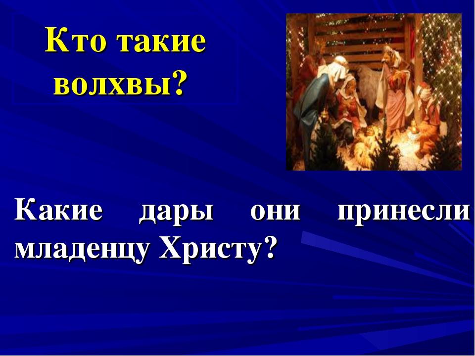 Какие дары они принесли младенцу Христу? Кто такие волхвы?