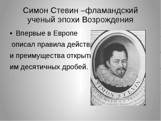 Симон Стевин –фламандский ученый эпохи Возрождения Впервые в Европе описал пр...