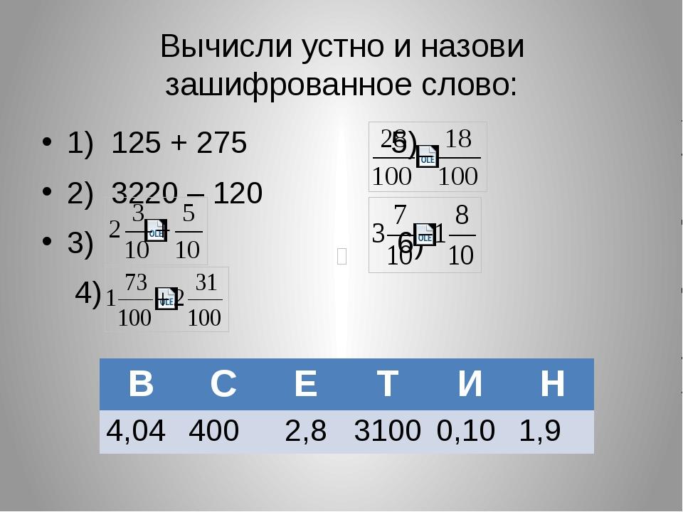 Вычисли устно и назови зашифрованное слово: 1) 125 + 275 5) 2) 3220 – 120 3)...