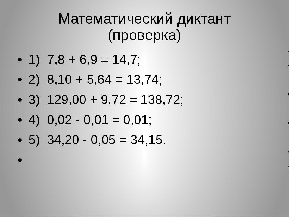 Математический диктант (проверка) 1) 7,8 + 6,9 = 14,7; 2) 8,10 + 5,64 = 13,74...