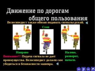* Велосипедист также обязан подавать сигналы рукой. Направо Стоп Налево, разв