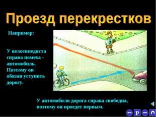 * Например: У велосипедиста справа помеха - автомобиль. Поэтому он обязан уст