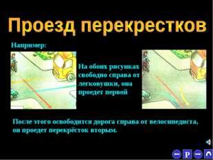 * Например: На обоих рисунках свободно справа от легковушки, она проедет перв