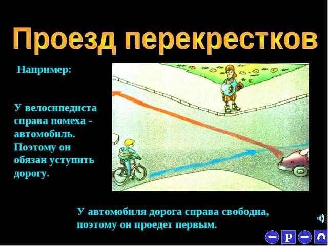 * Например: У велосипедиста справа помеха - автомобиль. Поэтому он обязан уст...
