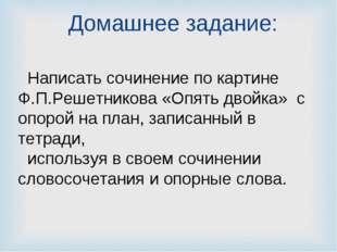 Домашнее задание: Написать сочинение по картине Ф.П.Решетникова «Опять двойка