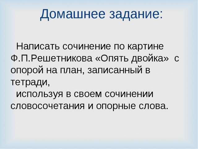 Домашнее задание: Написать сочинение по картине Ф.П.Решетникова «Опять двойка...