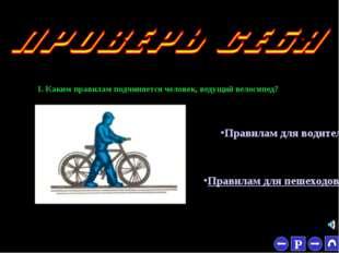 * 1. Каким правилам подчиняется человек, ведущий велосипед? Правилам для вод