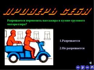 * Разрешается перевозить пассажира в кузове грузового мотороллера? 1.Разрешае