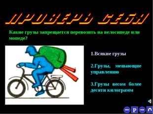 * Какие грузы запрещается перевозить на велосипеде или мопеде? 1.Всякие грузы