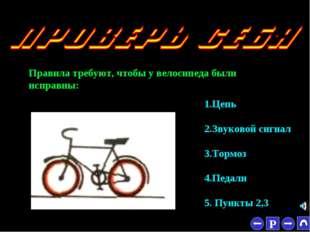 * Правила требуют, чтобы у велосипеда были исправны: 1.Цепь 2.Звуковой сигнал