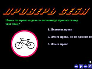 * Имеет ли право водитель велосипеда проезжать под этот знак? 1. Не имеет пра