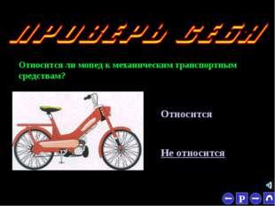 * Относится ли мопед к механическим транспортным средствам? Относится Не отно