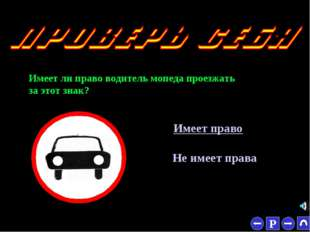 * Имеет ли право водитель мопеда проезжать за этот знак? Имеет право Не имеет