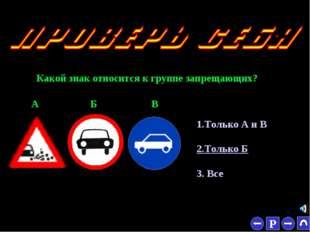 * Какой знак относится к группе запрещающих? 1.Только А и В 2.Только Б 3. Все