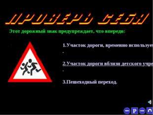 * Этот дорожный знак предупреждает, что впереди: 1.Участок дороги, временно и