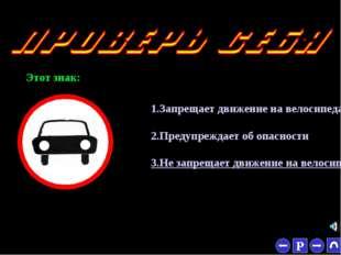 * Этот знак: 1.Запрещает движение на велосипедах 2.Предупреждает об опасности