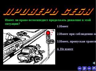 * Имеет ли право велосипедист продолжать движение в этой ситуации? 1.Имеет 2.