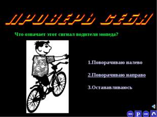 * Что означает этот сигнал водителя мопеда? 1.Поворачиваю налево 2.Поворачива