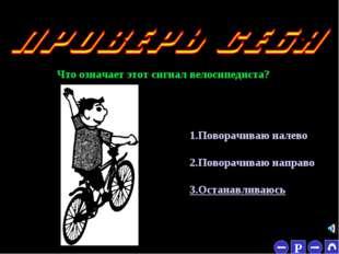* Что означает этот сигнал велосипедиста? 1.Поворачиваю налево 2.Поворачиваю