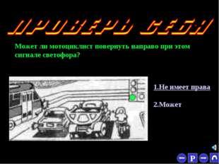 * Может ли мотоциклист повернуть направо при этом сигнале светофора? 1.Не име