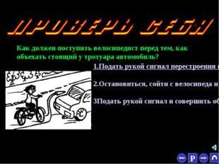 * Как должен поступить велосипедист перед тем, как объехать стоящий у тротуар