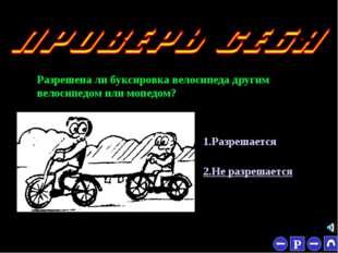 * Разрешена ли буксировка велосипеда другим велосипедом или мопедом? 1.Разреш