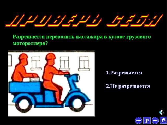 * Разрешается перевозить пассажира в кузове грузового мотороллера? 1.Разрешае...