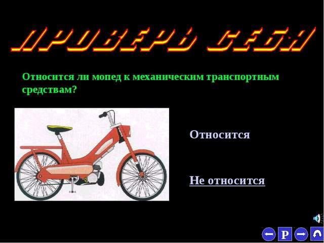 * Относится ли мопед к механическим транспортным средствам? Относится Не отно...