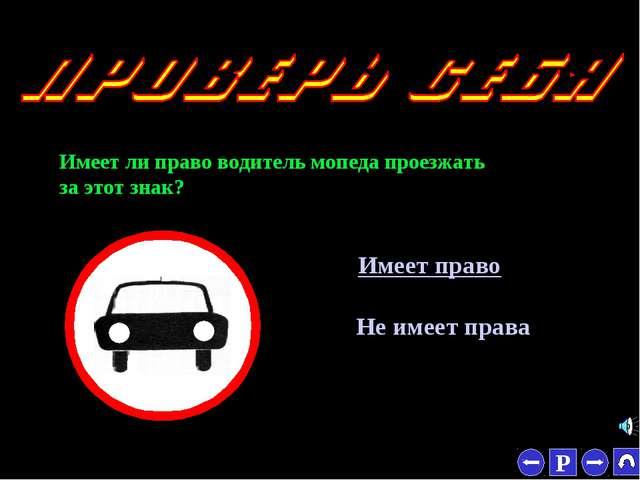 * Имеет ли право водитель мопеда проезжать за этот знак? Имеет право Не имеет...