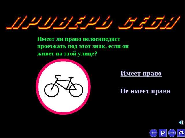 * Имеет ли право велосипедист проезжать под этот знак, если он живет на этой...