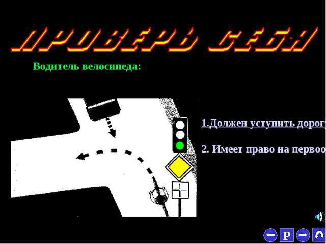 * Водитель велосипеда: 1.Должен уступить дорогу. 2. Имеет право на первоочере...