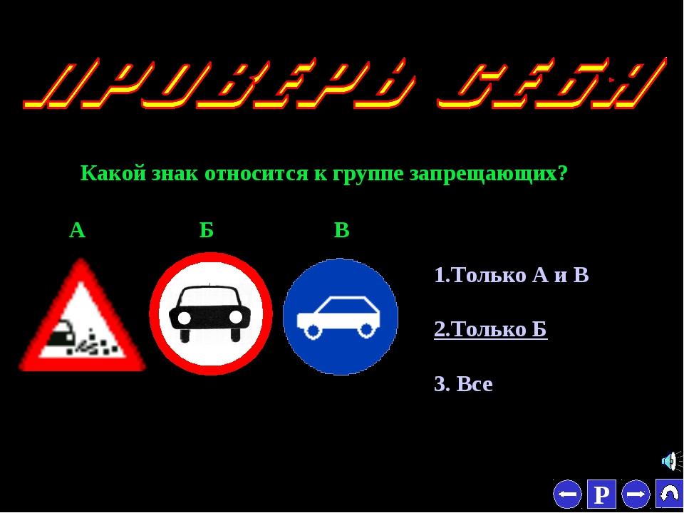 * Какой знак относится к группе запрещающих? 1.Только А и В 2.Только Б 3. Все...